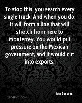 To stop this, you search every single truck. And when you do, it will form a line that will stretch from here to Monterrey. You would put pressure on the Mexican government, and it would cut into exports.