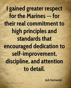 Jack Szymanski - I gained greater respect for the Marines -- for their real commitment to high principles and standards that encouraged dedication to self-improvement, discipline, and attention to detail.