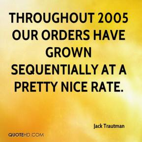 Jack Trautman - Throughout 2005 our orders have grown sequentially at a pretty nice rate.