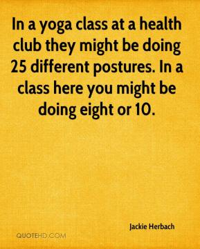 Jackie Herbach - In a yoga class at a health club they might be doing 25 different postures. In a class here you might be doing eight or 10.