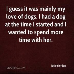 Jackie Jordan - I guess it was mainly my love of dogs. I had a dog at the time I started and I wanted to spend more time with her.