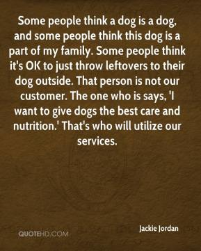 Jackie Jordan - Some people think a dog is a dog, and some people think this dog is a part of my family. Some people think it's OK to just throw leftovers to their dog outside. That person is not our customer. The one who is says, 'I want to give dogs the best care and nutrition.' That's who will utilize our services.