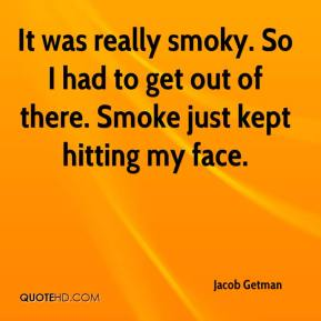 Jacob Getman - It was really smoky. So I had to get out of there. Smoke just kept hitting my face.
