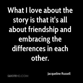 Jacqueline Russell - What I love about the story is that it's all about friendship and embracing the differences in each other.