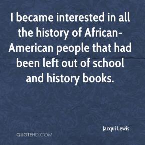 Jacqui Lewis - I became interested in all the history of African-American people that had been left out of school and history books.