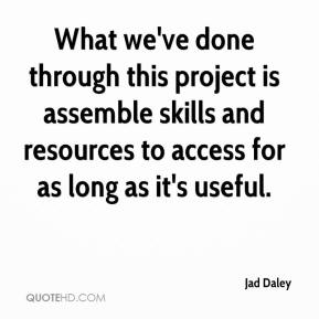 Jad Daley - What we've done through this project is assemble skills and resources to access for as long as it's useful.
