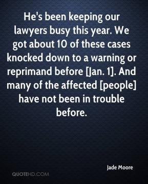 Jade Moore - He's been keeping our lawyers busy this year. We got about 10 of these cases knocked down to a warning or reprimand before [Jan. 1]. And many of the affected [people] have not been in trouble before.