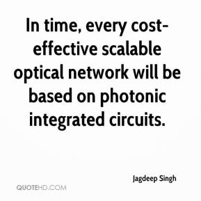 Jagdeep Singh - In time, every cost-effective scalable optical network will be based on photonic integrated circuits.