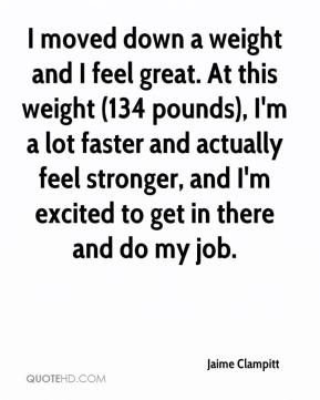 Jaime Clampitt - I moved down a weight and I feel great. At this weight (134 pounds), I'm a lot faster and actually feel stronger, and I'm excited to get in there and do my job.