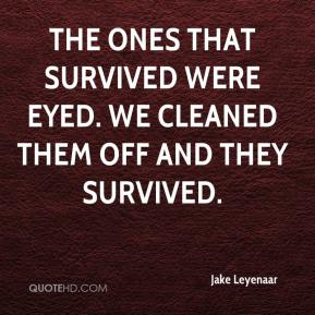 Jake Leyenaar - The ones that survived were eyed. We cleaned them off and they survived.