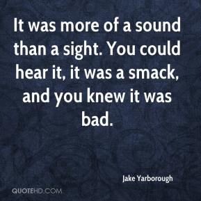 Jake Yarborough - It was more of a sound than a sight. You could hear it, it was a smack, and you knew it was bad.