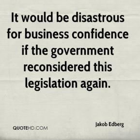 Jakob Edberg - It would be disastrous for business confidence if the government reconsidered this legislation again.