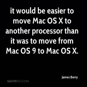 James Berry - it would be easier to move Mac OS X to another processor than it was to move from Mac OS 9 to Mac OS X.