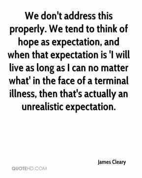 James Cleary - We don't address this properly. We tend to think of hope as expectation, and when that expectation is 'I will live as long as I can no matter what' in the face of a terminal illness, then that's actually an unrealistic expectation.