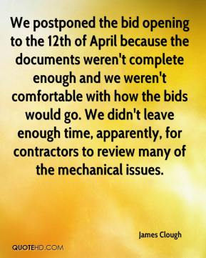 James Clough - We postponed the bid opening to the 12th of April because the documents weren't complete enough and we weren't comfortable with how the bids would go. We didn't leave enough time, apparently, for contractors to review many of the mechanical issues.
