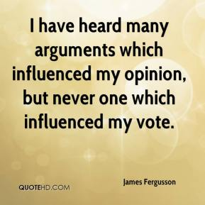 James Fergusson - I have heard many arguments which influenced my opinion, but never one which influenced my vote.