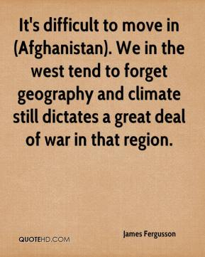 James Fergusson - It's difficult to move in (Afghanistan). We in the west tend to forget geography and climate still dictates a great deal of war in that region.