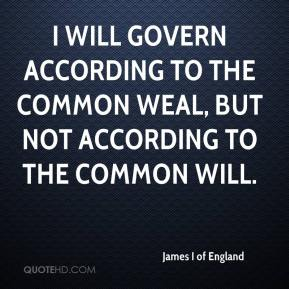 I will govern according to the common weal, but not according to the common will.