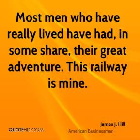 James J. Hill - Most men who have really lived have had, in some share, their great adventure. This railway is mine.
