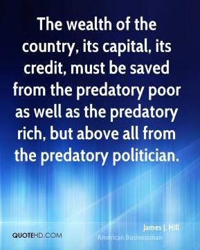 James J. Hill - The wealth of the country, its capital, its credit, must be saved from the predatory poor as well as the predatory rich, but above all from the predatory politician.