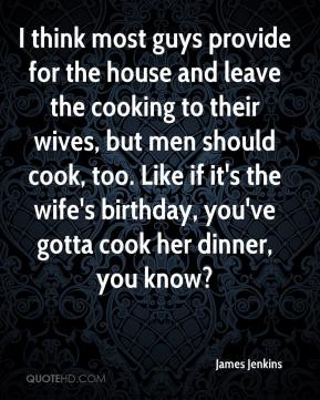 I think most guys provide for the house and leave the cooking to their wives, but men should cook, too. Like if it's the wife's birthday, you've gotta cook her dinner, you know?