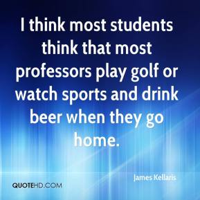 James Kellaris - I think most students think that most professors play golf or watch sports and drink beer when they go home.
