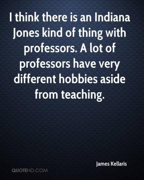 James Kellaris - I think there is an Indiana Jones kind of thing with professors. A lot of professors have very different hobbies aside from teaching.