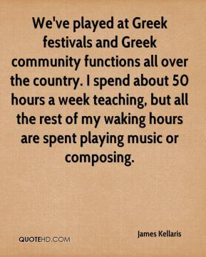 James Kellaris - We've played at Greek festivals and Greek community functions all over the country. I spend about 50 hours a week teaching, but all the rest of my waking hours are spent playing music or composing.