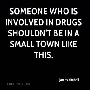 James Kimball - Someone who is involved in drugs shouldn't be in a small town like this.
