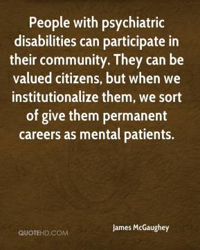 James McGaughey - People with psychiatric disabilities can participate in their community. They can be valued citizens, but when we institutionalize them, we sort of give them permanent careers as mental patients.