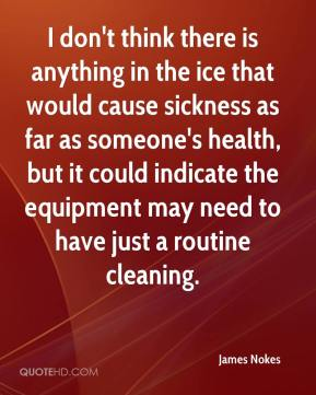 James Nokes - I don't think there is anything in the ice that would cause sickness as far as someone's health, but it could indicate the equipment may need to have just a routine cleaning.