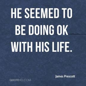 James Prescott - He seemed to be doing OK with his life.