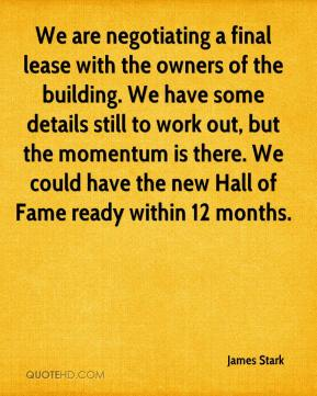 James Stark - We are negotiating a final lease with the owners of the building. We have some details still to work out, but the momentum is there. We could have the new Hall of Fame ready within 12 months.