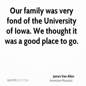 Our family was very fond of the University of Iowa. We thought it was a good place to go.