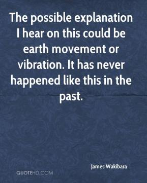 James Wakibara - The possible explanation I hear on this could be earth movement or vibration. It has never happened like this in the past.