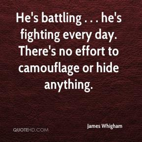 James Whigham - He's battling . . . he's fighting every day. There's no effort to camouflage or hide anything.