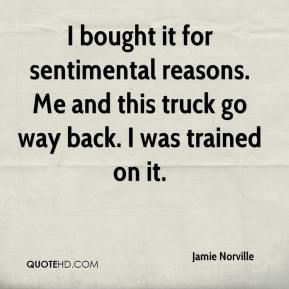 Jamie Norville - I bought it for sentimental reasons. Me and this truck go way back. I was trained on it.