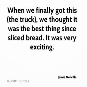 Jamie Norville - When we finally got this (the truck), we thought it was the best thing since sliced bread. It was very exciting.