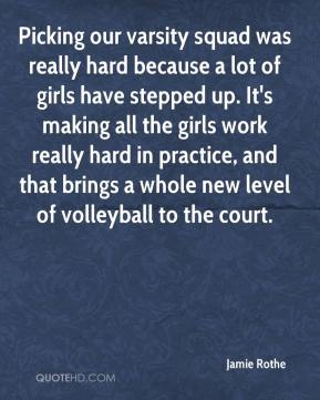 Jamie Rothe - Picking our varsity squad was really hard because a lot of girls have stepped up. It's making all the girls work really hard in practice, and that brings a whole new level of volleyball to the court.