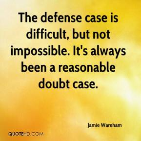 Jamie Wareham - The defense case is difficult, but not impossible. It's always been a reasonable doubt case.