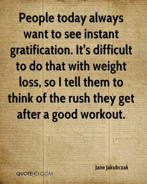 Jane Jakubczak  - People today always want to see instant gratification. It's difficult to do that with weight loss, so I tell them to think of the rush they get after a good workout.