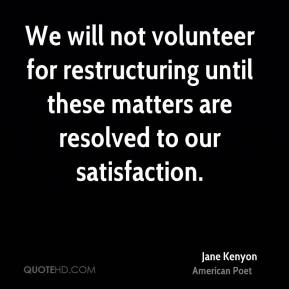 Jane Kenyon  - We will not volunteer for restructuring until these matters are resolved to our satisfaction.