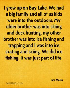 Jane Moran  - I grew up on Bay Lake. We had a big family and all of us kids were into the outdoors. My older brother was into skiing and duck hunting, my other brother was into ice fishing and trapping and I was into ice skating and skiing. We did ice fishing. It was just part of life.