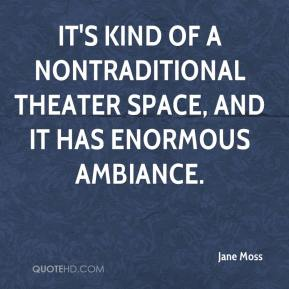 Jane Moss  - It's kind of a nontraditional theater space, and it has enormous ambiance.