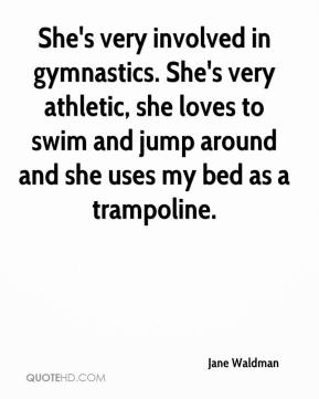 Jane Waldman  - She's very involved in gymnastics. She's very athletic, she loves to swim and jump around and she uses my bed as a trampoline.