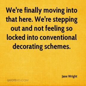 Jane Wright  - We're finally moving into that here. We're stepping out and not feeling so locked into conventional decorating schemes.