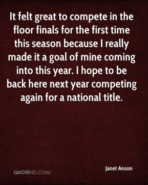 Janet Anson  - It felt great to compete in the floor finals for the first time this season because I really made it a goal of mine coming into this year. I hope to be back here next year competing again for a national title.