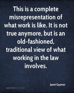 Janet Gaymer  - This is a complete misrepresentation of what work is like. It is not true anymore, but is an old-fashioned, traditional view of what working in the law involves.