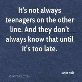 Janet Kolb  - It's not always teenagers on the other line. And they don't always know that until it's too late.