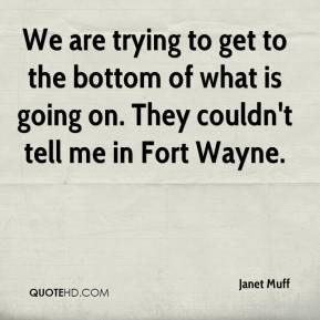 Janet Muff  - We are trying to get to the bottom of what is going on. They couldn't tell me in Fort Wayne.